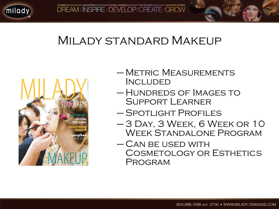 Milady standard Makeup –Metric Measurements Included –Hundreds of Images to Support Learner –Spotlight Profiles –3 Day, 3 Week, 6 Week or 10 Week Standalone Program –Can be used with Cosmetology or Esthetics Program