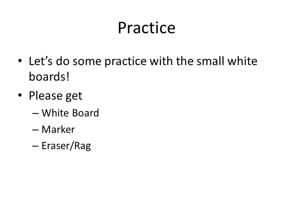 Practice Let's do some practice with the small white boards! Please get – White Board – Marker – Eraser/Rag