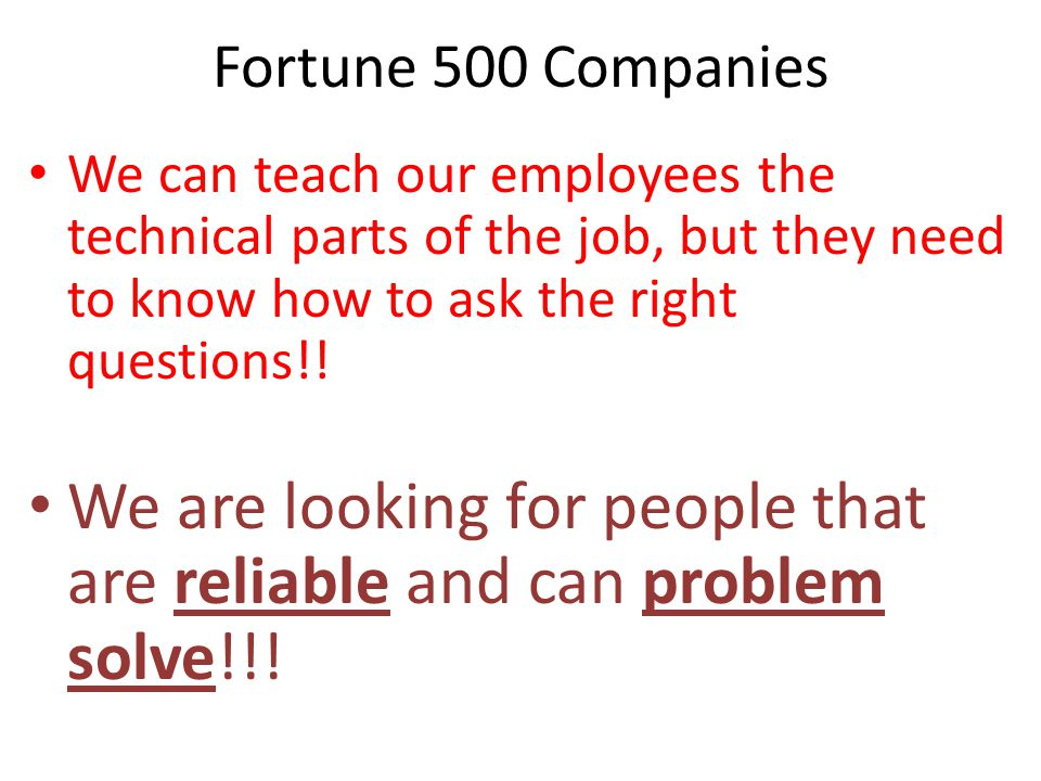 Fortune 500 Companies We can teach our employees the technical parts of the job, but they need to know how to ask the right questions!! We are looking