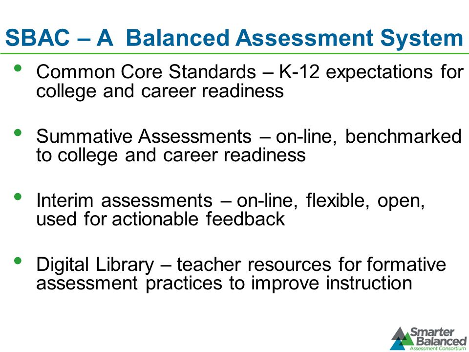 SBAC – A Balanced Assessment System Common Core Standards – K-12 expectations for college and career readiness Summative Assessments – on-line, benchmarked to college and career readiness Interim assessments – on-line, flexible, open, used for actionable feedback Digital Library – teacher resources for formative assessment practices to improve instruction