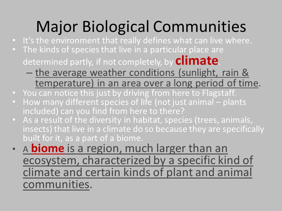 Major Biological Communities It's the environment that really defines what can live where. The kinds of species that live in a particular place are de