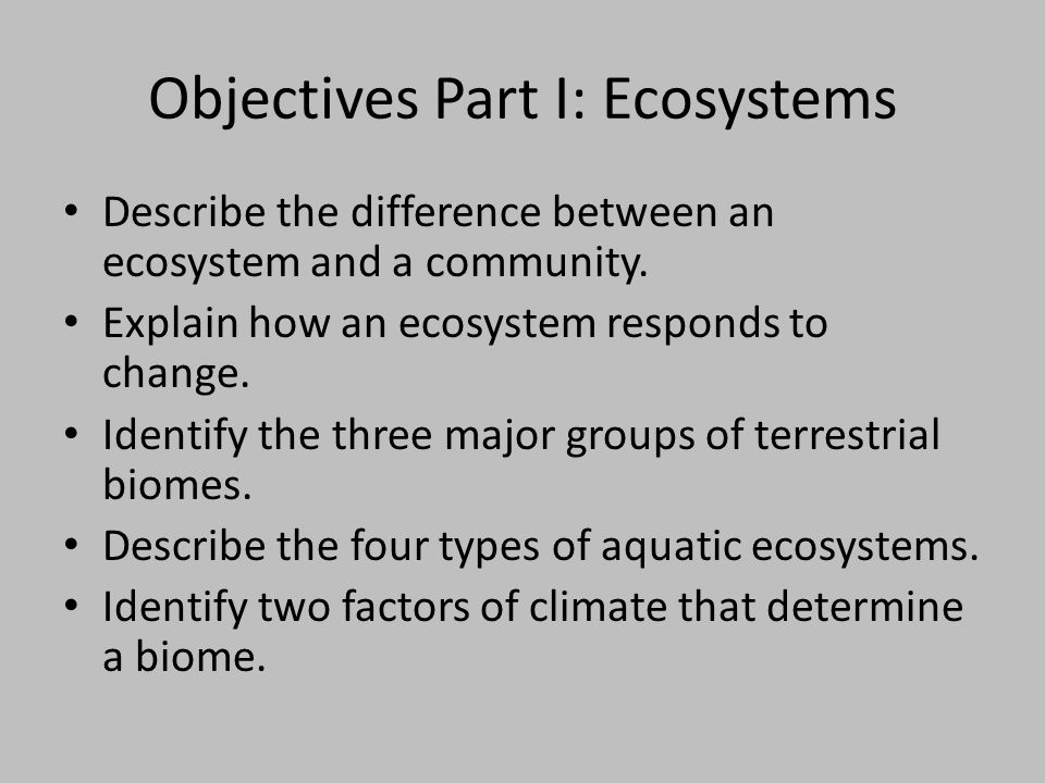 Objectives Part I: Ecosystems Describe the difference between an ecosystem and a community. Explain how an ecosystem responds to change. Identify the