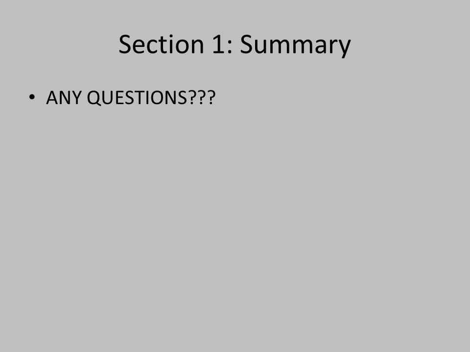 Section 1: Summary ANY QUESTIONS???
