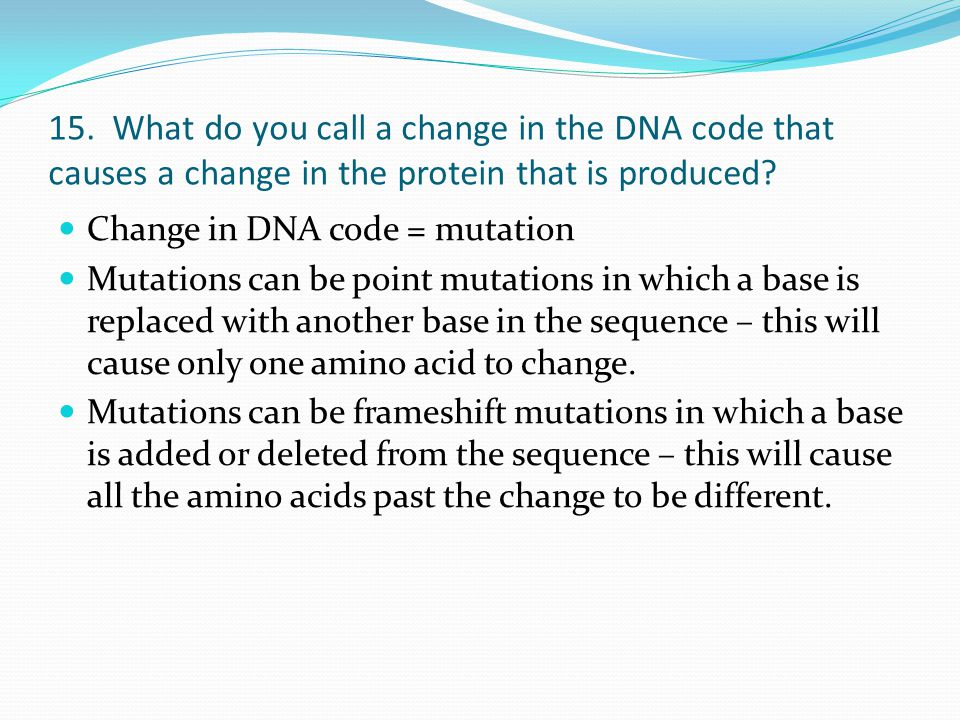 15. What do you call a change in the DNA code that causes a change in the protein that is produced? Change in DNA code = mutation Mutations can be poi