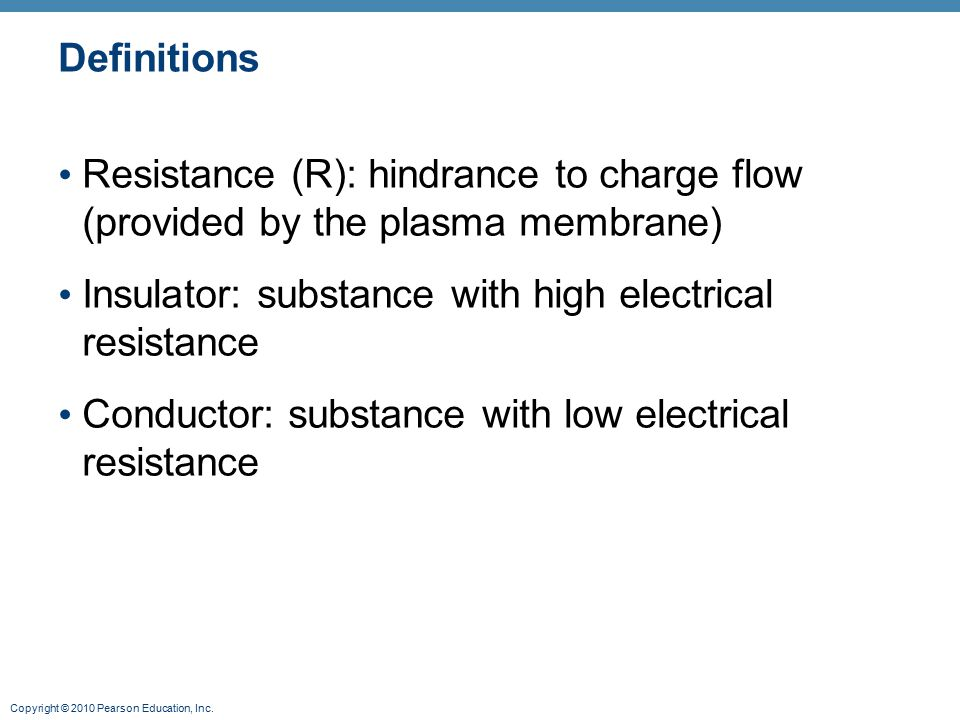 Copyright © 2010 Pearson Education, Inc. Definitions Resistance (R): hindrance to charge flow (provided by the plasma membrane) Insulator: substance w