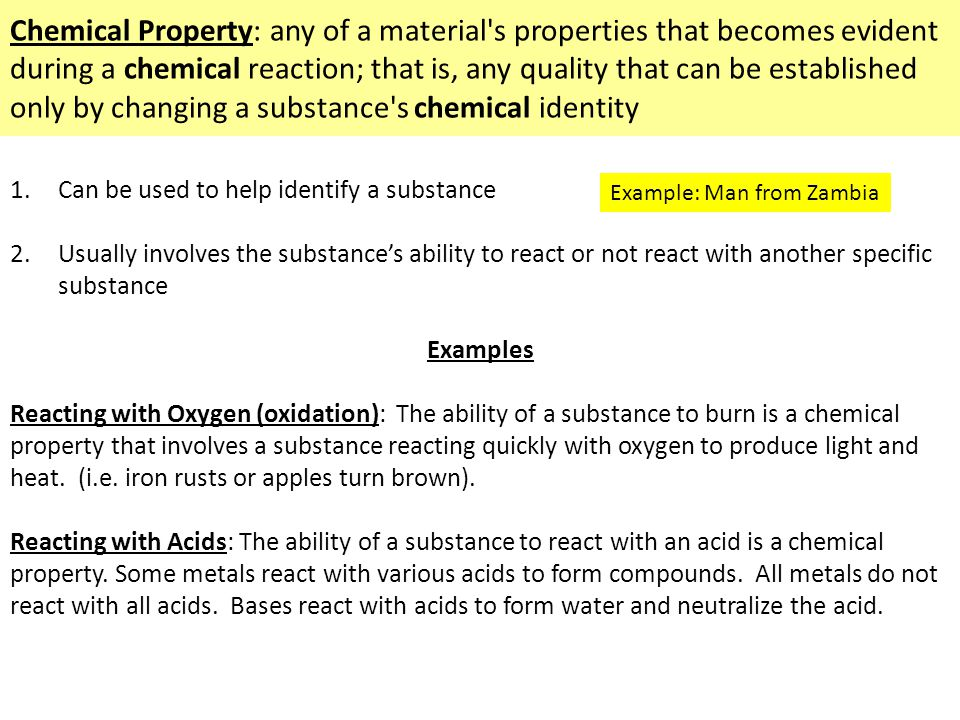 Chemical Property: any of a material s properties that becomes evident during a chemical reaction; that is, any quality that can be established only by changing a substance s chemical identity 1.Can be used to help identify a substance 2.Usually involves the substance's ability to react or not react with another specific substance Examples Reacting with Oxygen (oxidation): The ability of a substance to burn is a chemical property that involves a substance reacting quickly with oxygen to produce light and heat.