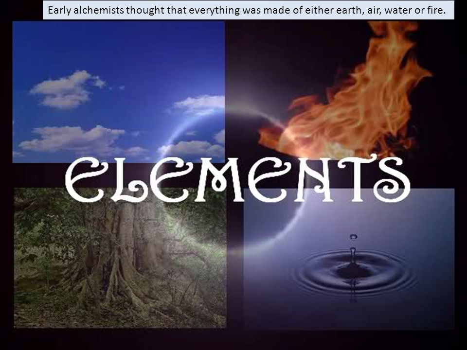 Early alchemists thought that everything was made of either earth, air, water or fire.