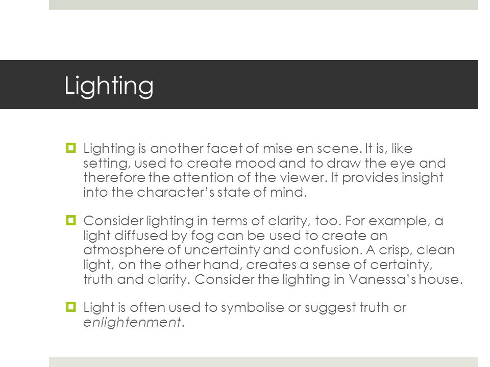 Lighting  Lighting is another facet of mise en scene. It is, like setting, used to create mood and to draw the eye and therefore the attention of the
