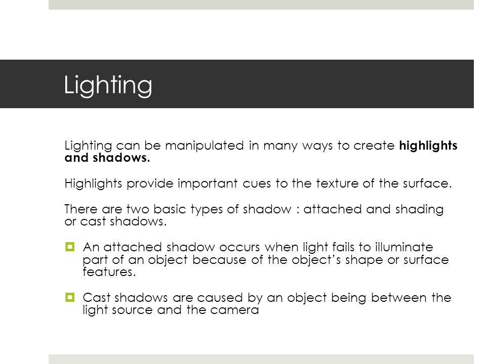 Lighting Types of lighting also include:  Sidelight/ crosslight  Backlighting  Underlighting  Top lighting  Key light  Fill light  Low-key illumination