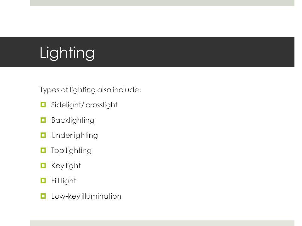 Lighting Types of lighting also include:  Sidelight/ crosslight  Backlighting  Underlighting  Top lighting  Key light  Fill light  Low-key illu