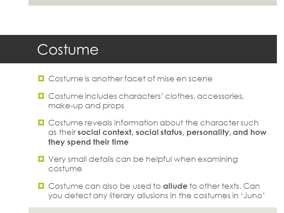 Costume  Costume is another facet of mise en scene  Costume includes characters' clothes, accessories, make-up and props  Costume reveals informati