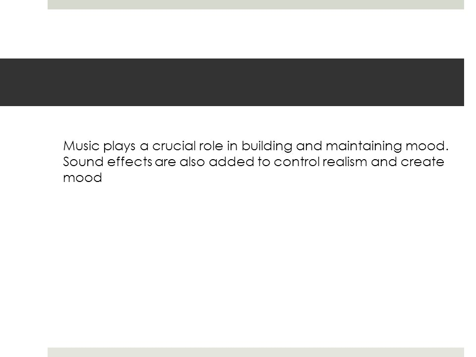 Music plays a crucial role in building and maintaining mood. Sound effects are also added to control realism and create mood