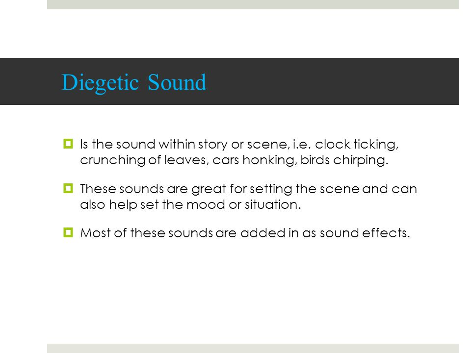 Diegetic Sound  Is the sound within story or scene, i.e. clock ticking, crunching of leaves, cars honking, birds chirping.  These sounds are great f