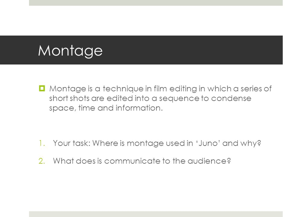 Montage  Montage is a technique in film editing in which a series of short shots are edited into a sequence to condense space, time and information.