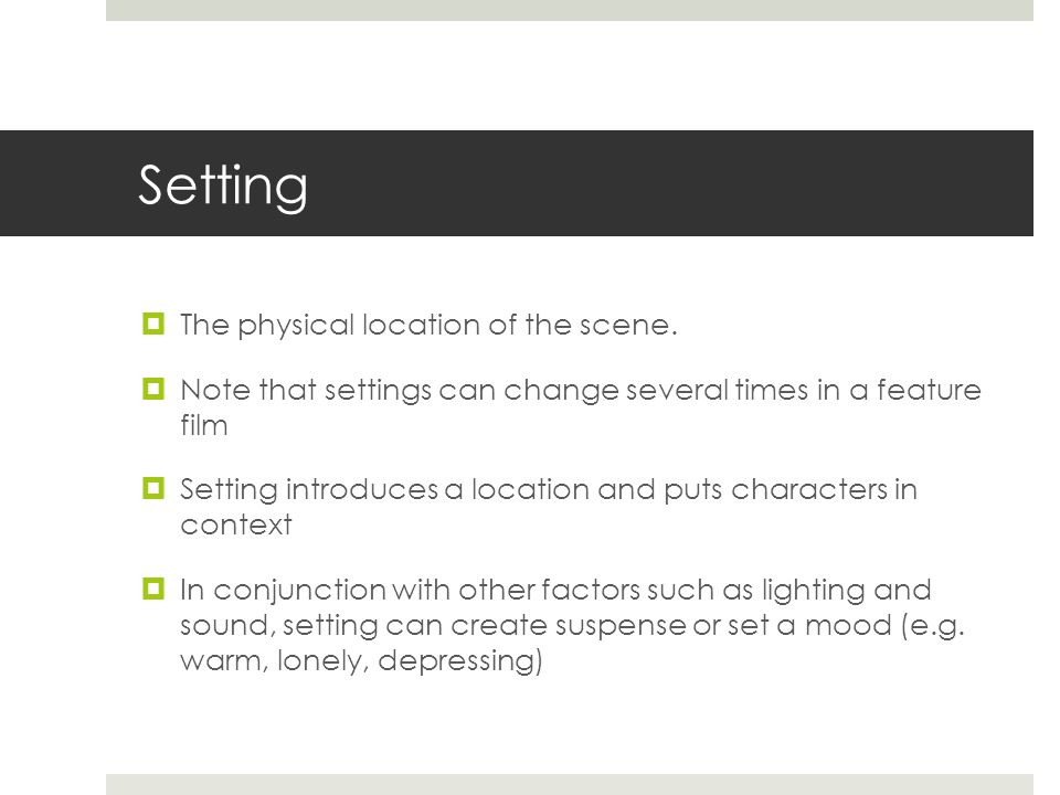 Setting  The physical location of the scene.  Note that settings can change several times in a feature film  Setting introduces a location and puts