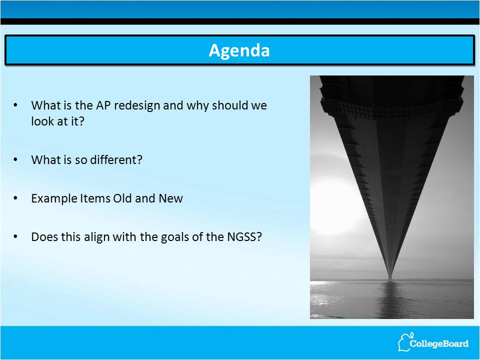 Agenda What is the AP redesign and why should we look at it? What is so different? Example Items Old and New Does this align with the goals of the NGS