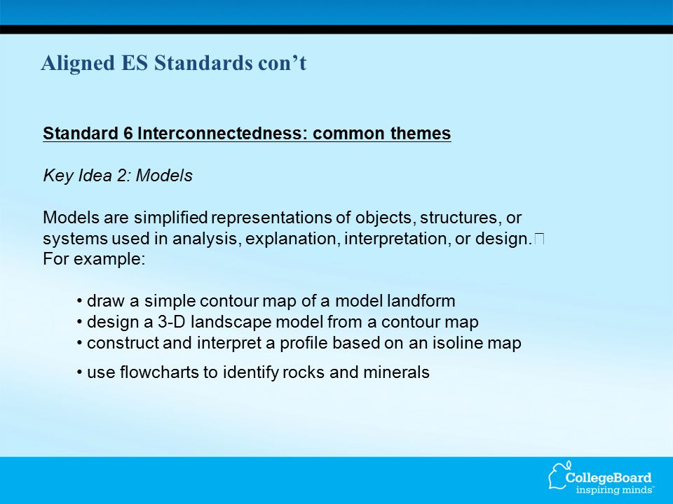 Aligned ES Standards con't Standard 6 Interconnectedness: common themes Key Idea 2: Models Models are simplified representations of objects, structure
