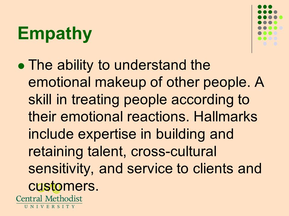 Empathy The ability to understand the emotional makeup of other people. A skill in treating people according to their emotional reactions. Hallmarks i