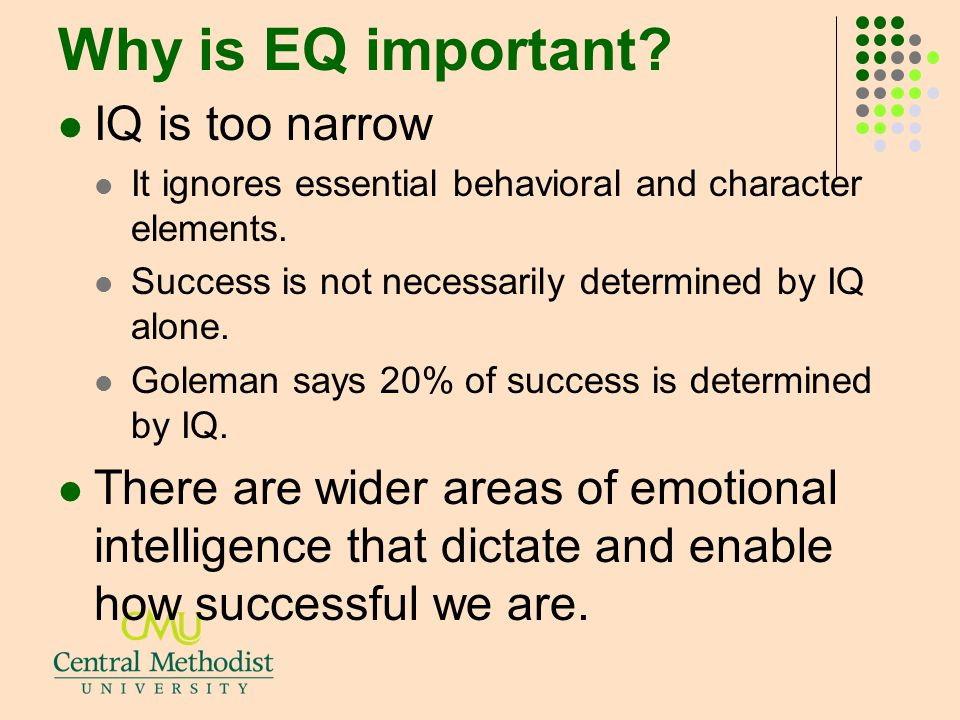 Why is EQ important? IQ is too narrow It ignores essential behavioral and character elements. Success is not necessarily determined by IQ alone. Golem