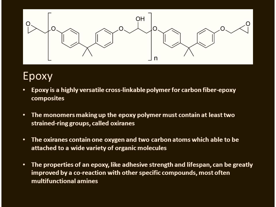Epoxy Epoxy is a highly versatile cross-linkable polymer for carbon fiber-epoxy composites The monomers making up the epoxy polymer must contain at least two strained-ring groups, called oxiranes The oxiranes contain one oxygen and two carbon atoms which able to be attached to a wide variety of organic molecules The properties of an epoxy, like adhesive strength and lifespan, can be greatly improved by a co-reaction with other specific compounds, most often multifunctional amines