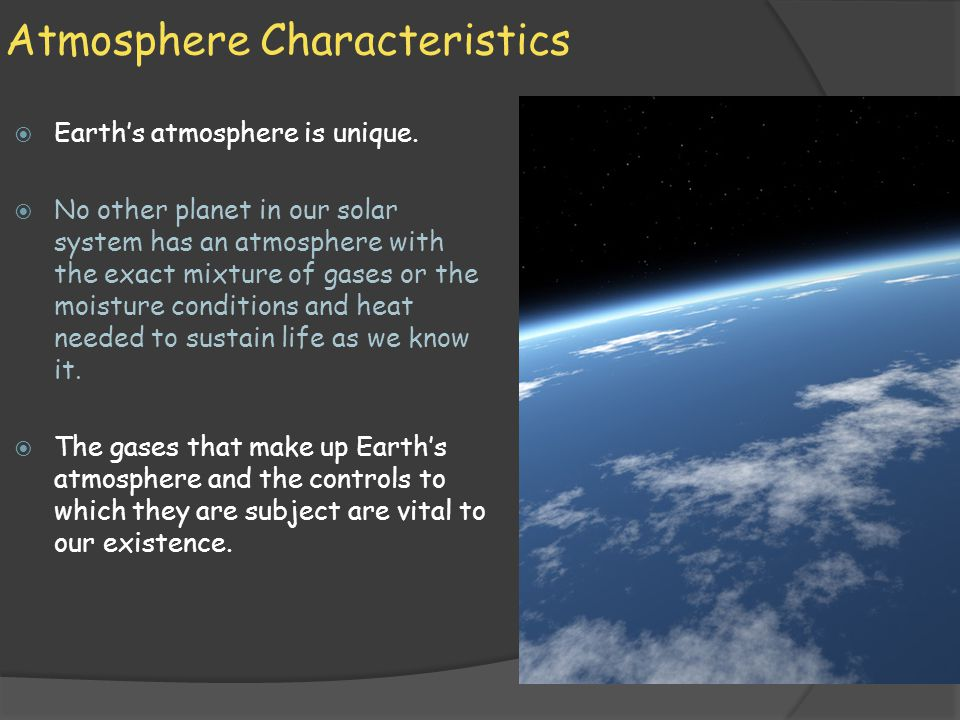 Atmosphere Characteristics  Earth's atmosphere is unique.  No other planet in our solar system has an atmosphere with the exact mixture of gases or