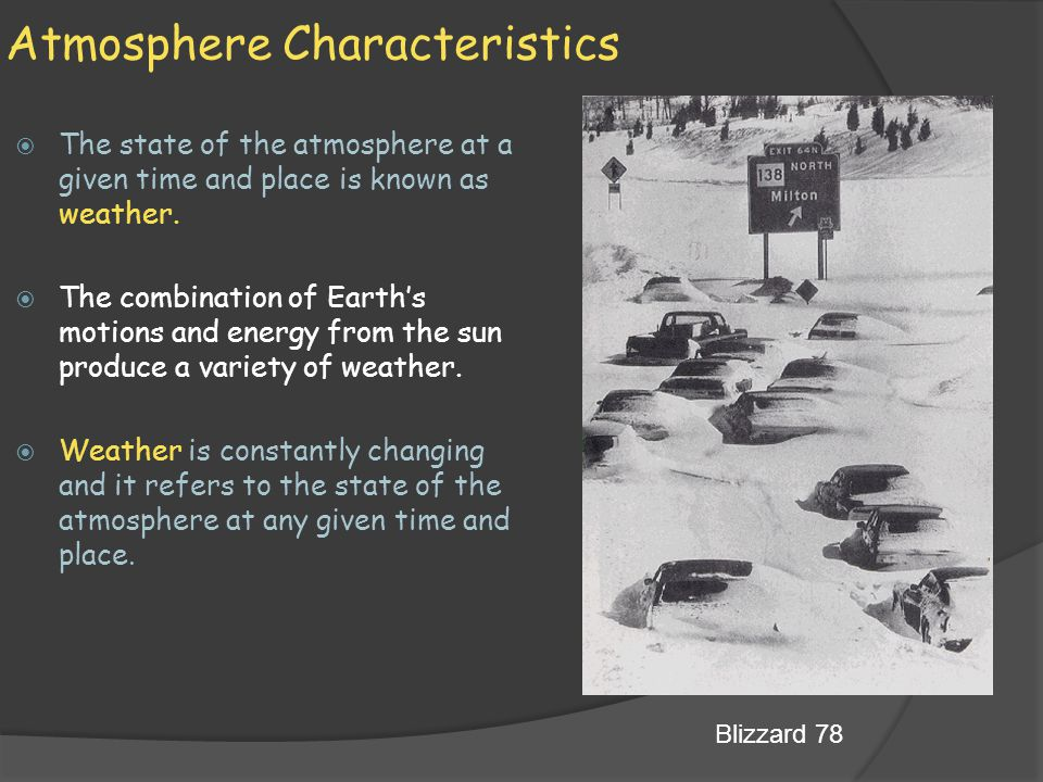 Atmosphere Characteristics  The state of the atmosphere at a given time and place is known as weather.  The combination of Earth's motions and energ