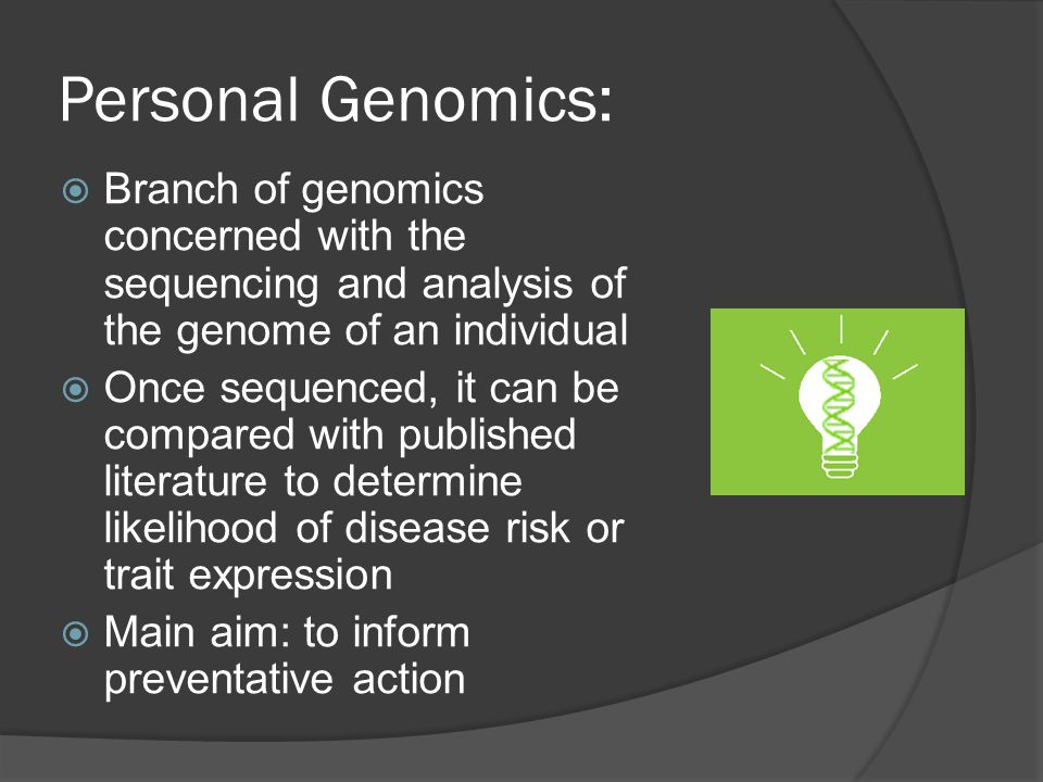 Personal Genomics:  Branch of genomics concerned with the sequencing and analysis of the genome of an individual  Once sequenced, it can be compared with published literature to determine likelihood of disease risk or trait expression  Main aim: to inform preventative action