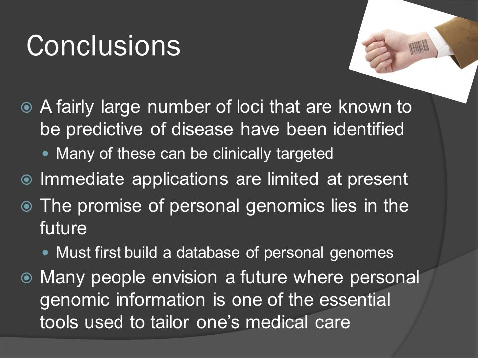 Conclusions  A fairly large number of loci that are known to be predictive of disease have been identified Many of these can be clinically targeted  Immediate applications are limited at present  The promise of personal genomics lies in the future Must first build a database of personal genomes  Many people envision a future where personal genomic information is one of the essential tools used to tailor one's medical care