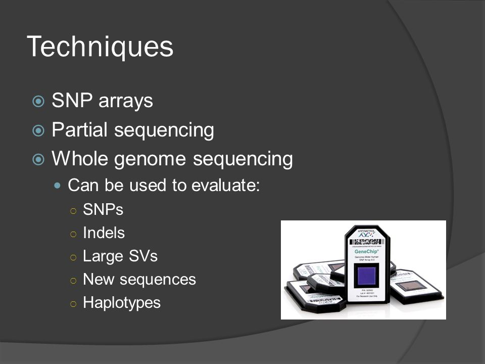 Techniques  SNP arrays  Partial sequencing  Whole genome sequencing Can be used to evaluate: ○ SNPs ○ Indels ○ Large SVs ○ New sequences ○ Haplotypes