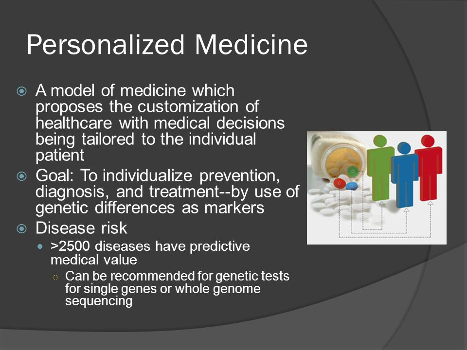 Personalized Medicine  A model of medicine which proposes the customization of healthcare with medical decisions being tailored to the individual patient  Goal: To individualize prevention, diagnosis, and treatment--by use of genetic differences as markers  Disease risk >2500 diseases have predictive medical value ○ Can be recommended for genetic tests for single genes or whole genome sequencing