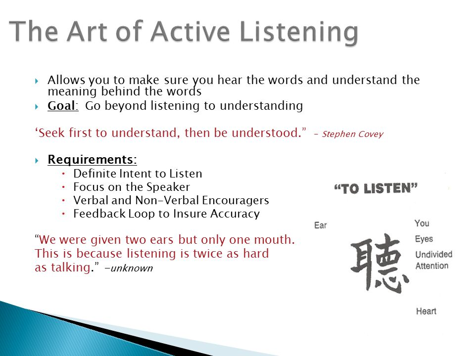 Allows you to make sure you hear the words and understand the meaning behind the words  Goal: Go beyond listening to understanding 'Seek first to understand, then be understood. - Stephen Covey  Requirements:  Definite Intent to Listen  Focus on the Speaker  Verbal and Non-Verbal Encouragers  Feedback Loop to Insure Accuracy We were given two ears but only one mouth.