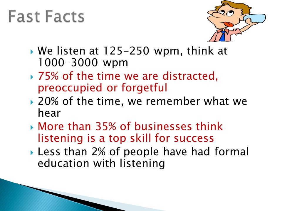  We listen at 125-250 wpm, think at 1000-3000 wpm  75% of the time we are distracted, preoccupied or forgetful  20% of the time, we remember what we hear  More than 35% of businesses think listening is a top skill for success  Less than 2% of people have had formal education with listening