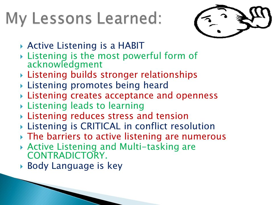  Active Listening is a HABIT  Listening is the most powerful form of acknowledgment  Listening builds stronger relationships  Listening promotes being heard  Listening creates acceptance and openness  Listening leads to learning  Listening reduces stress and tension  Listening is CRITICAL in conflict resolution  The barriers to active listening are numerous  Active Listening and Multi-tasking are CONTRADICTORY.