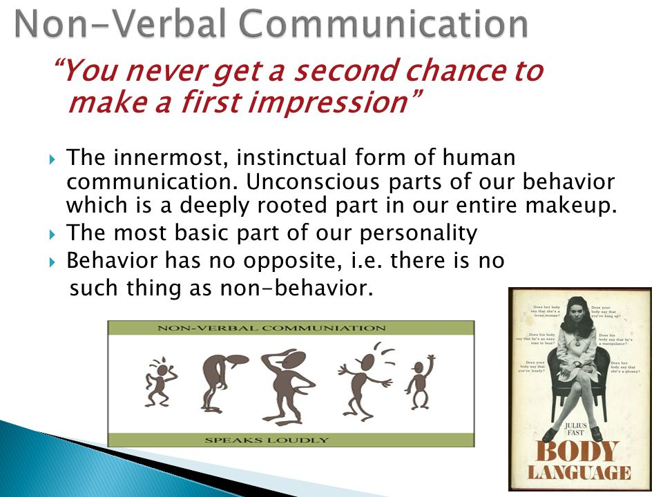 You never get a second chance to make a first impression  The innermost, instinctual form of human communication.