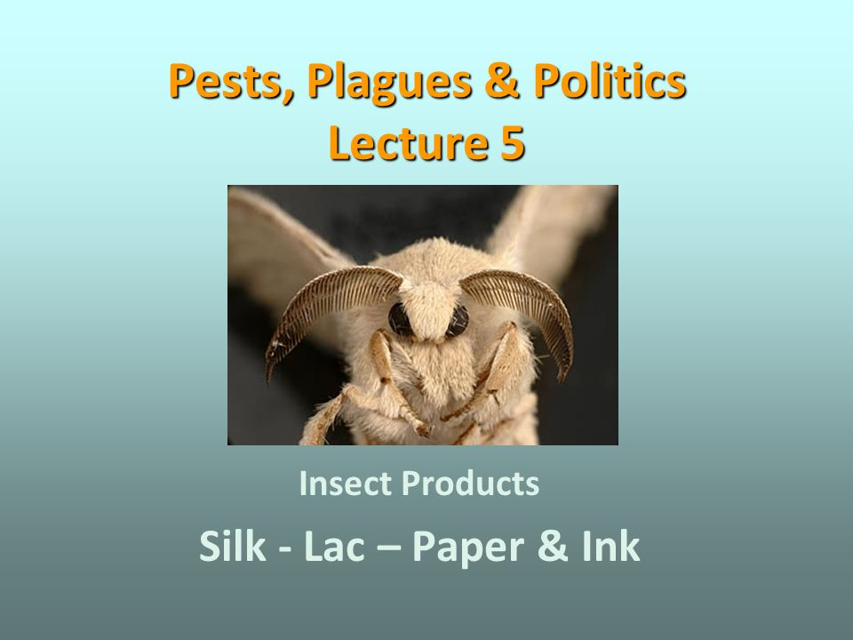 Pests, Plagues & Politics Lecture 5 Insect Products Silk - Lac – Paper & Ink
