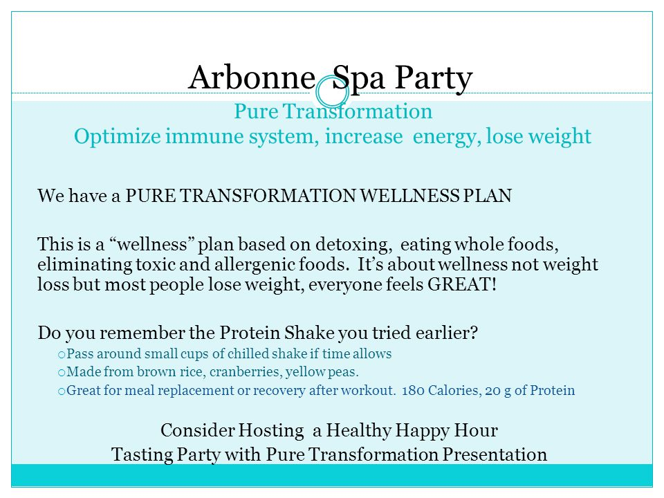 Pure Transformation Optimize immune system, increase energy, lose weight We have a PURE TRANSFORMATION WELLNESS PLAN This is a wellness plan based on detoxing, eating whole foods, eliminating toxic and allergenic foods.