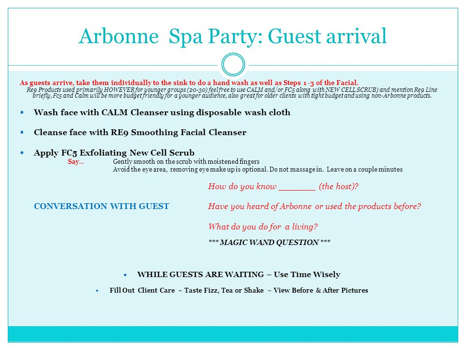 Arbonne Spa Party: Guest arrival As guests arrive, take them individually to the sink to do a hand wash as well as Steps 1 -3 of the Facial.