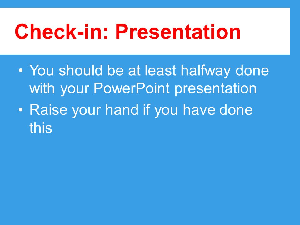 Check-in: Presentation You should be at least halfway done with your PowerPoint presentation Raise your hand if you have done this