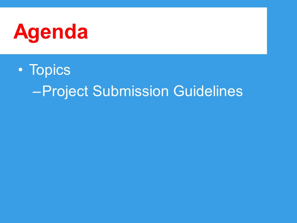 Agenda Topics –Project Submission Guidelines