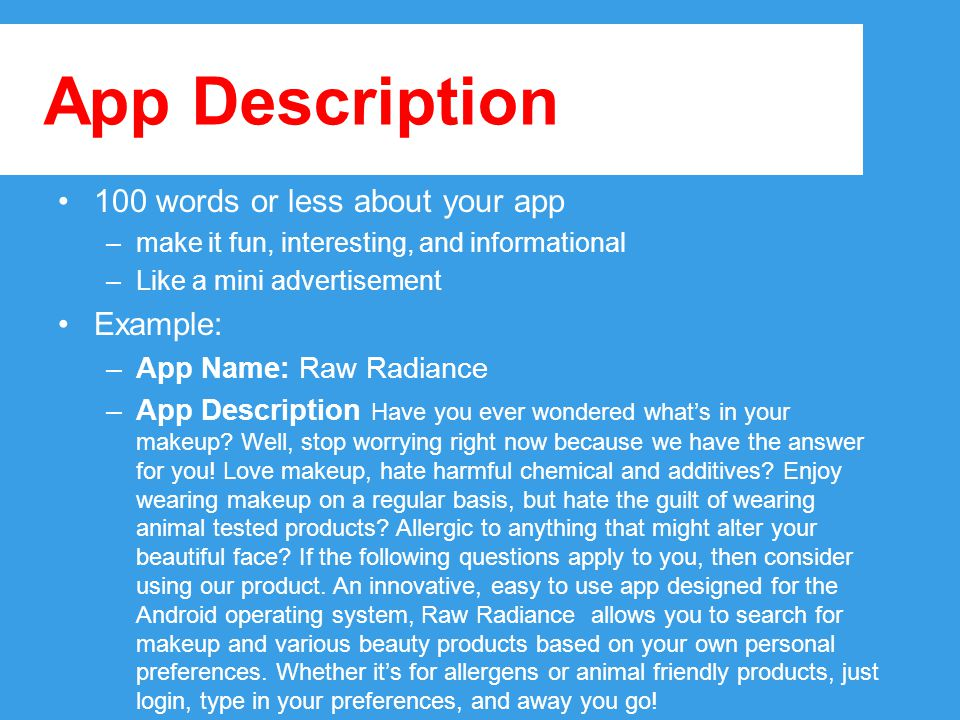 App Description 100 words or less about your app –make it fun, interesting, and informational –Like a mini advertisement Example: –App Name: Raw Radiance –App Description Have you ever wondered what's in your makeup.