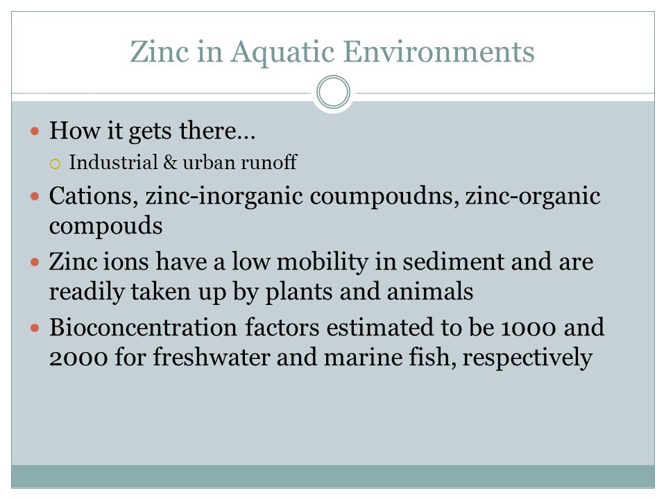 Zinc in Aquatic Environments How it gets there…  Industrial & urban runoff Cations, zinc-inorganic coumpoudns, zinc-organic compouds Zinc ions have a low mobility in sediment and are readily taken up by plants and animals Bioconcentration factors estimated to be 1000 and 2000 for freshwater and marine fish, respectively