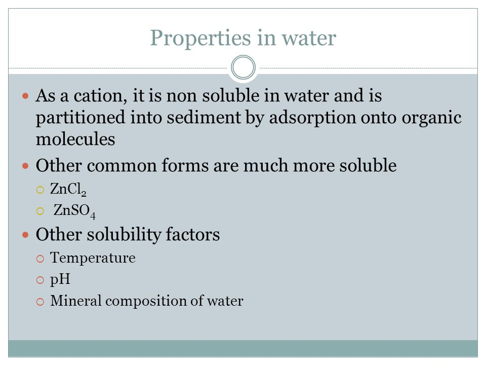 Properties in water As a cation, it is non soluble in water and is partitioned into sediment by adsorption onto organic molecules Other common forms are much more soluble  ZnCl 2  ZnSO 4 Other solubility factors  Temperature  pH  Mineral composition of water