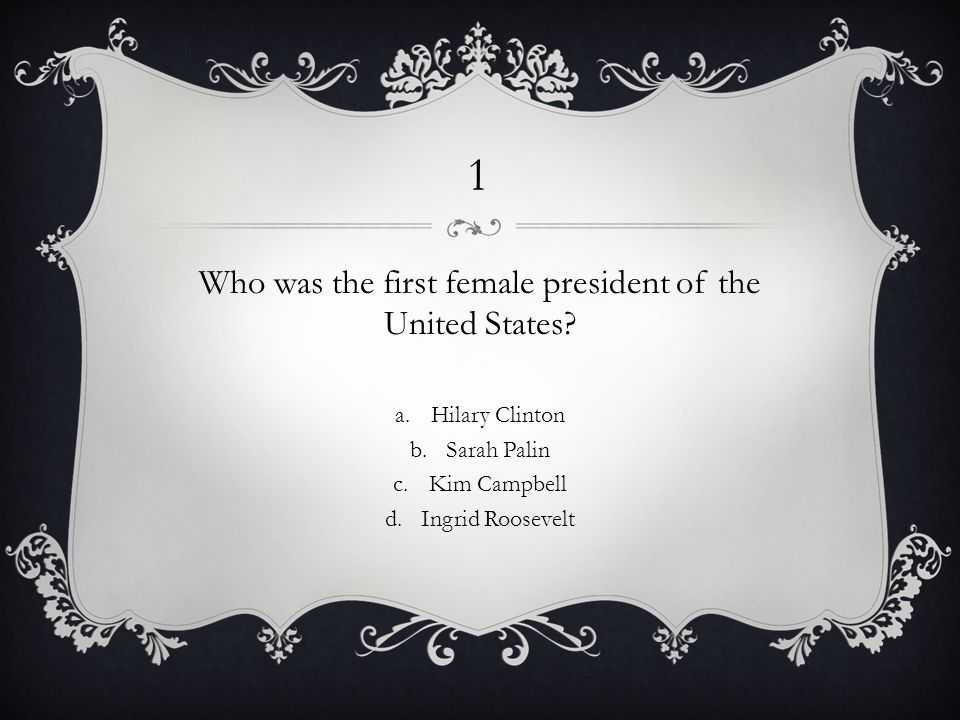 1 Who was the first female president of the United States.