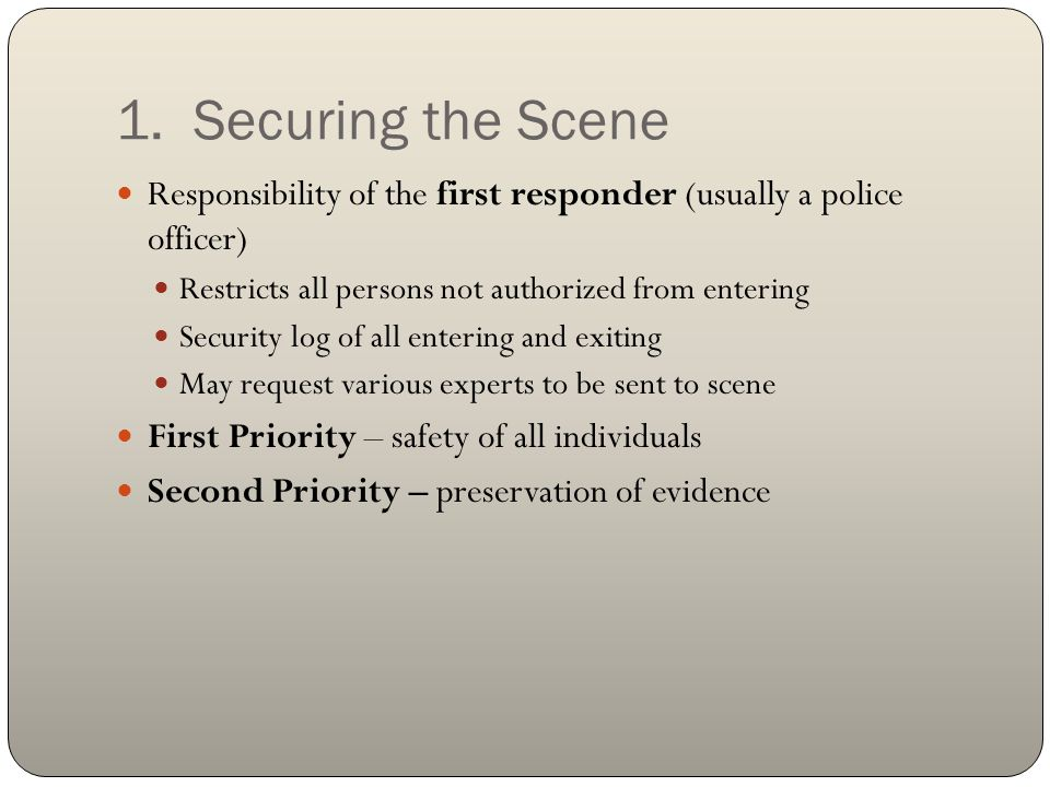 1. Securing the Scene Responsibility of the first responder (usually a police officer) Restricts all persons not authorized from entering Security log
