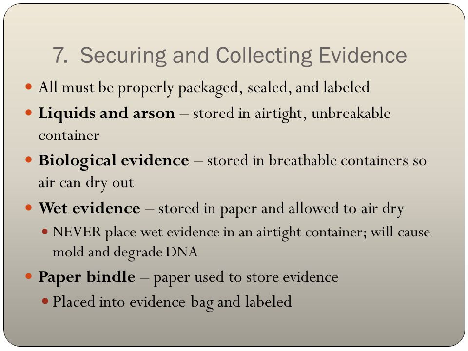 7. Securing and Collecting Evidence All must be properly packaged, sealed, and labeled Liquids and arson – stored in airtight, unbreakable container B