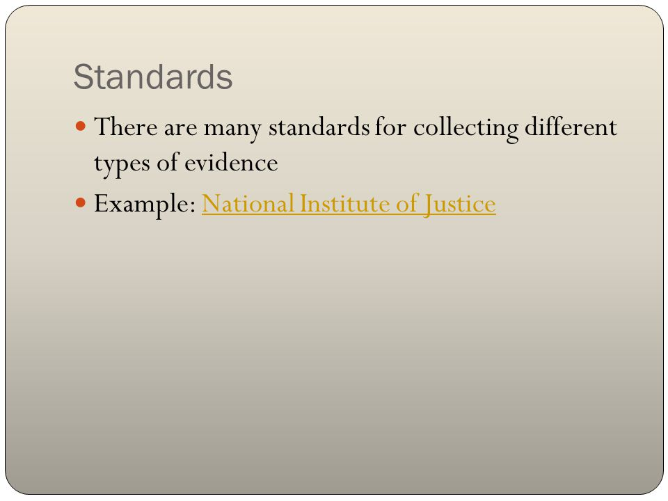 Standards There are many standards for collecting different types of evidence Example: National Institute of JusticeNational Institute of Justice