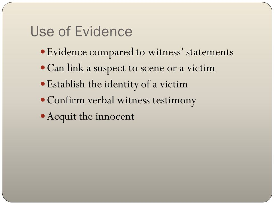 Use of Evidence Evidence compared to witness' statements Can link a suspect to scene or a victim Establish the identity of a victim Confirm verbal wit