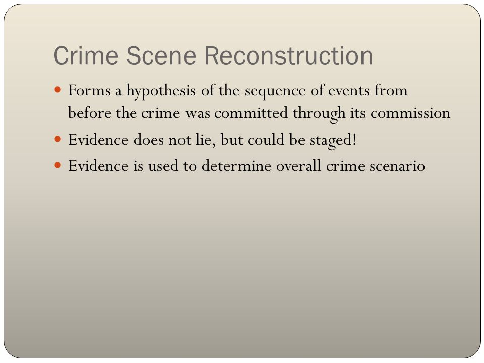Crime Scene Reconstruction Forms a hypothesis of the sequence of events from before the crime was committed through its commission Evidence does not l