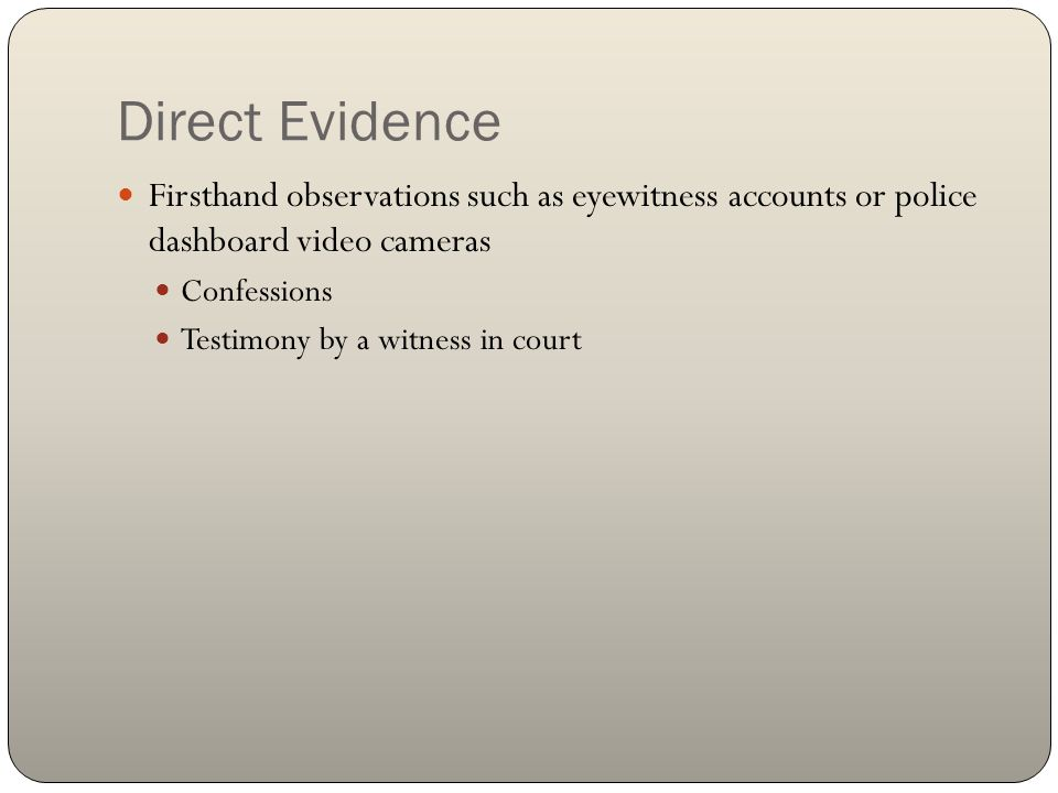 Direct Evidence Firsthand observations such as eyewitness accounts or police dashboard video cameras Confessions Testimony by a witness in court