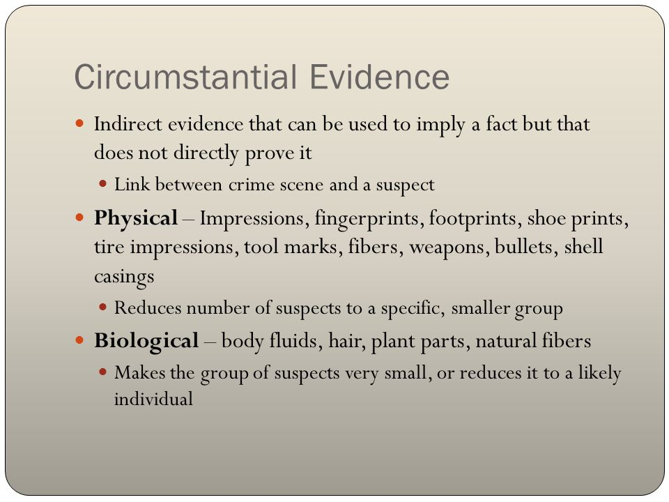 Circumstantial Evidence Indirect evidence that can be used to imply a fact but that does not directly prove it Link between crime scene and a suspect